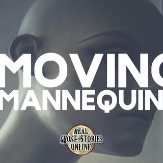 Moving Mannequins   True Ghost Stories