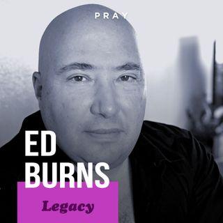 "Ed Burns - Legacy - ""A Humble Legacy"""