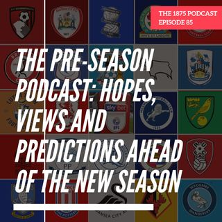 The Pre-Season Podcast: Hopes, Views And Predictions Ahead Of The New Season | Episode 85