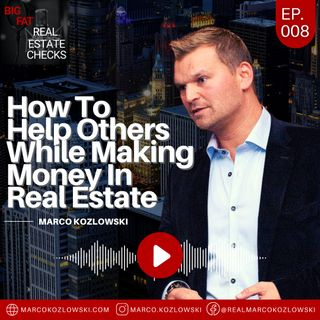 Ep8: How To Help Others While Making Money In Real Estate - Marco Kozlowski