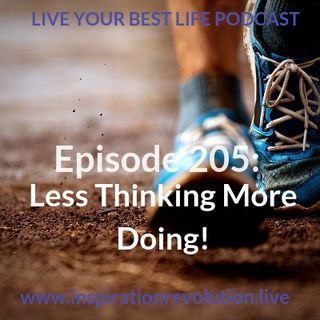 Ep 205 - Less Thinking & More Doing