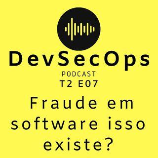 #07 - Fraude em software, isso existe?