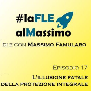 FLE – Episodio 17 L'illusione fatale della protezione integrale