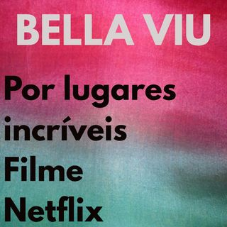 Bella Viu - 17 - Por Lugares Incríveis - Filme - Netflix