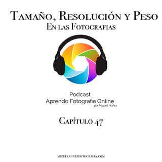 Tamaño, Resolucion y Peso - Capítulo 47 Podcast -