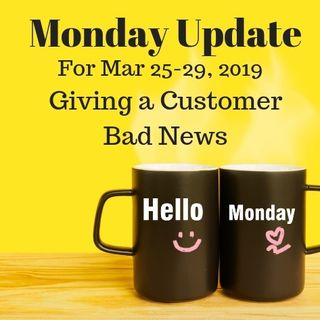 Monday Update for Week Mar 25-29, 2019 - Delivering Bad News to Customers
