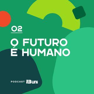 Podcast FB UNI - 002 - O futuro é humano