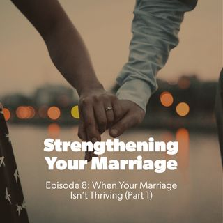 08. When Your Marriage Isn't Thriving (Part 1)