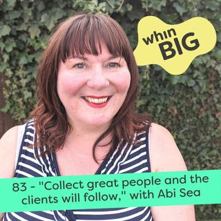 """83 - """"Collect great people and the clients will follow"""", with Abi Sea"""