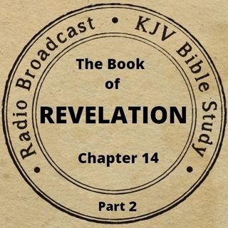 The Book of Revelation Chapter 14 (Part 2): (A King James Verse-by-Verse Bible Study)