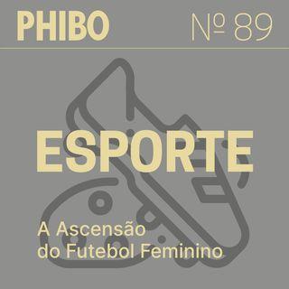 #89 - Esporte (A Ascensão do Futebol Feminino)