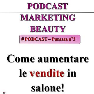 Come aumentare le vendite in salone! (Podcast Marketing Beauty #2)...