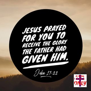 Jesus Prayed to God Your Father For You to be Clothed with His Glory From the Father