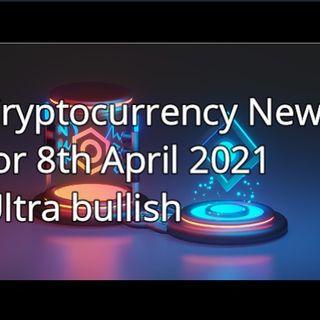 Cryptocurrency News 8th April 2021  Ultra Bullish
