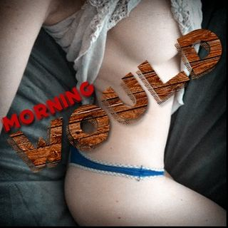 XXX Morning Would...