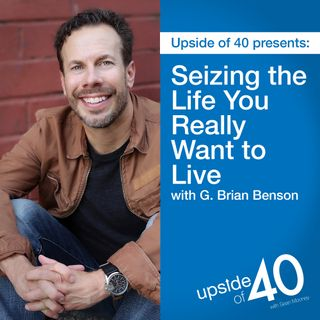 Seizing the Life You Really Want to Live with G. Brian Benson