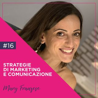 16 - Strategie di Marketing e Comunicazione Efficaci, con Mary Franzese
