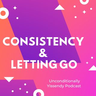 Consistency & Letting Go.