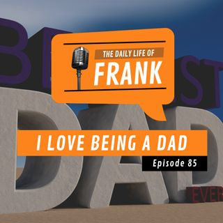 Episode 85 - I Love Being a Dad