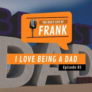Episode 85 - I Love Being a Dad