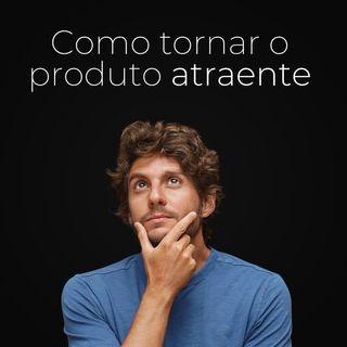 Ep. 97 - Como tornar o produto atraente