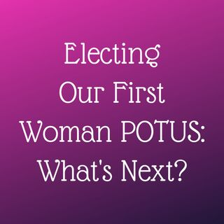 Episode 325: Electing Our First Woman POTUS: What's Next? (Vote Her In, Episode 24)