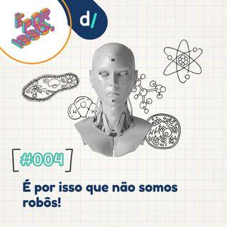 É Por Isso #04 - É por isso que não somos robôs!