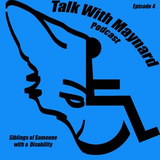 Talk with Maynard Episode 4  (Siblings of Someone with a Disabilities)