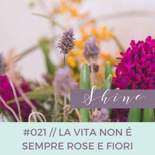 021 // La Vita NON è Sempre tutta Rose e Fiori