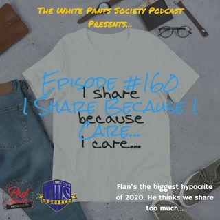 Episode 160 - I Share Because I Care...