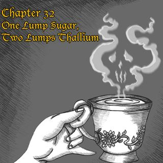 Chapter 32: One Lump of Sugar, Two Lumps of Thallium (Rebroadcast)