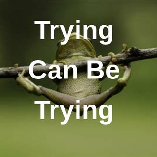 Trying Can Be Trying