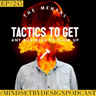 #245: The Mental Tactics To Get Any Business To Blow Up