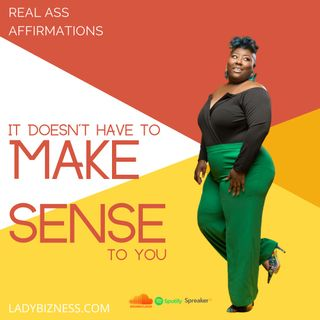 Real Ass Affirmations: It Doesn't Have to Make Sense to You