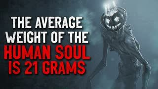 """""""The average weight of the human soul is 21 grams"""" Creepypasta"""