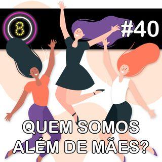 #40 - Quem somos além de mães?