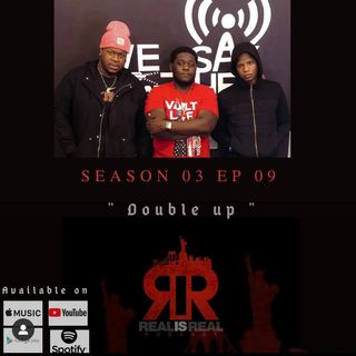 "Real Is Real Podcast - E9 ""Double Up"""