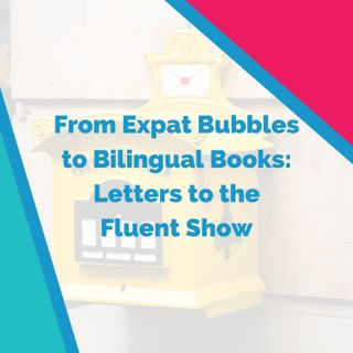 From Expat Bubbles to Bilingual Books: Letters to the Fluent Show