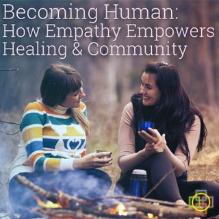 Becoming Human - How Empathy Empowers Healing & Community