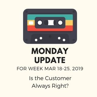 Monday Update Week Mar 18-22, 2019 - Is the Customer Always Right?