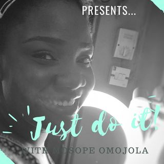 JUST DO IT! 💃🏽 Episode 11 - Sope Omojola show