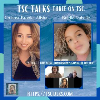 "TSC Talks! Three On TSC: ""You Got This Now, Tomorrow's Gonna Be Better"" with Brielle Izabelle & Co-Hosted by Brooke Alisha"