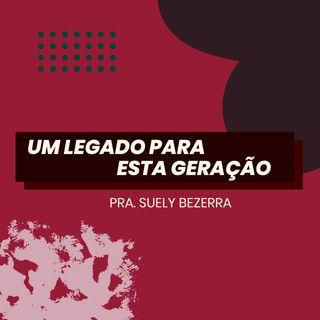 Um legado para esta geração // pra. Suely Bezerra