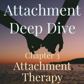 Attachment Deep Dive - Chapter 3 - Attachment Therapy (2019 rerun)