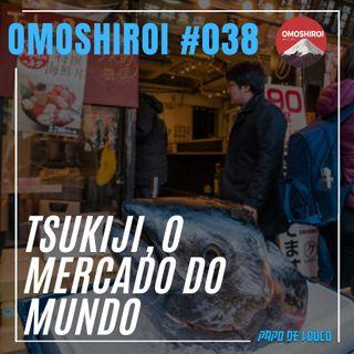 Omoshiroi #038 – Tsukiji, o mercado do mundo