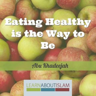 Eating Healthy is the Way to Be - Abu Khadeejah