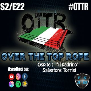 Over The Tope Rope S2E22 - Ospite : Salvatore Torrisi