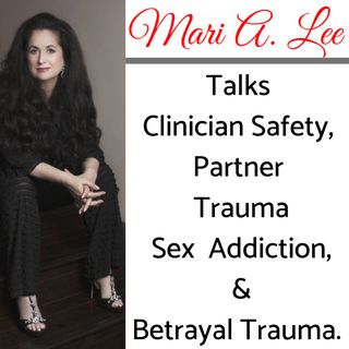 Episode 43: Part 2 of 5 - Mari A. Lee, LMFT, CSAT-S Talks Clinician Safety, Partner Trauma, Sex Addiction &  Betrayal Trauma.