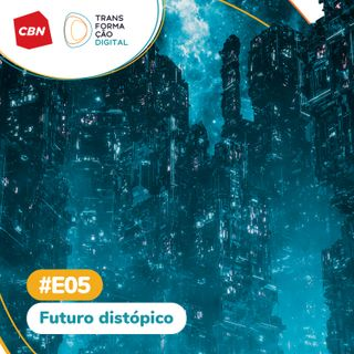 Transformação Digital CBN - Especial 05: Futuro distópico