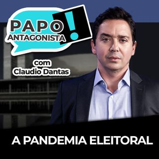 A pandemia eleitoral - Papo Antagonista com Claudio Dantas